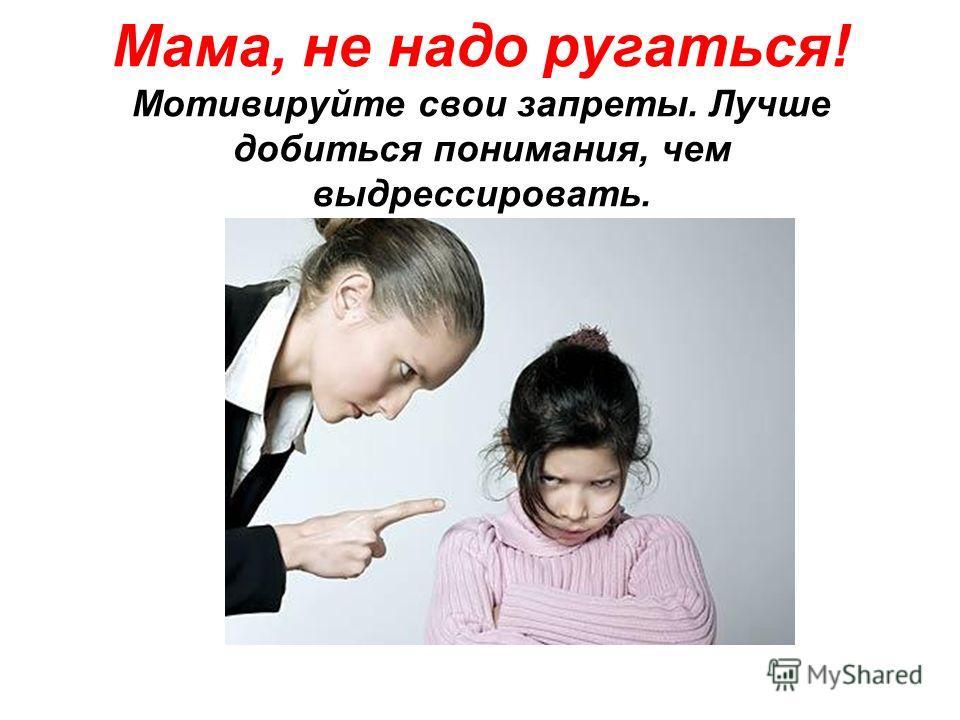 Мама, не надо ругаться! Мотивируйте свои запреты. Лучше добиться понимания, чем выдрессировать.