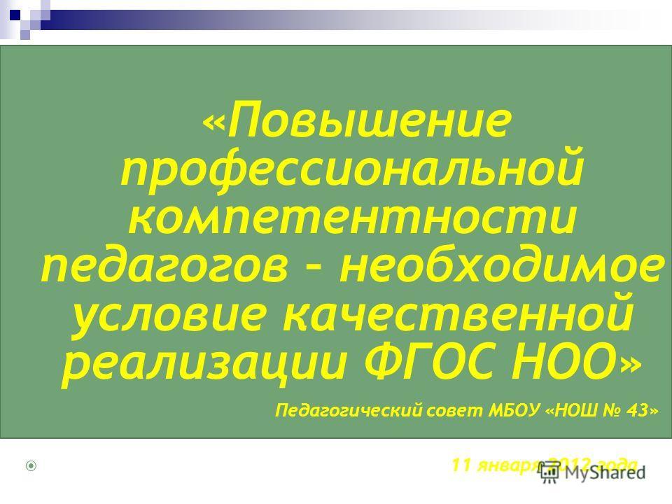 «Повышение профессиональной компетентности педагогов – необходимое условие качественной реализации ФГОС НОО» Педагогический совет МБОУ «НОШ 43» 11 января 2012 года
