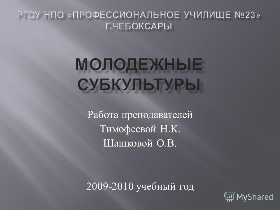 Работа преподавателей Тимофеевой Н. К. Шашковой О. В. 2009-2010 учебный год