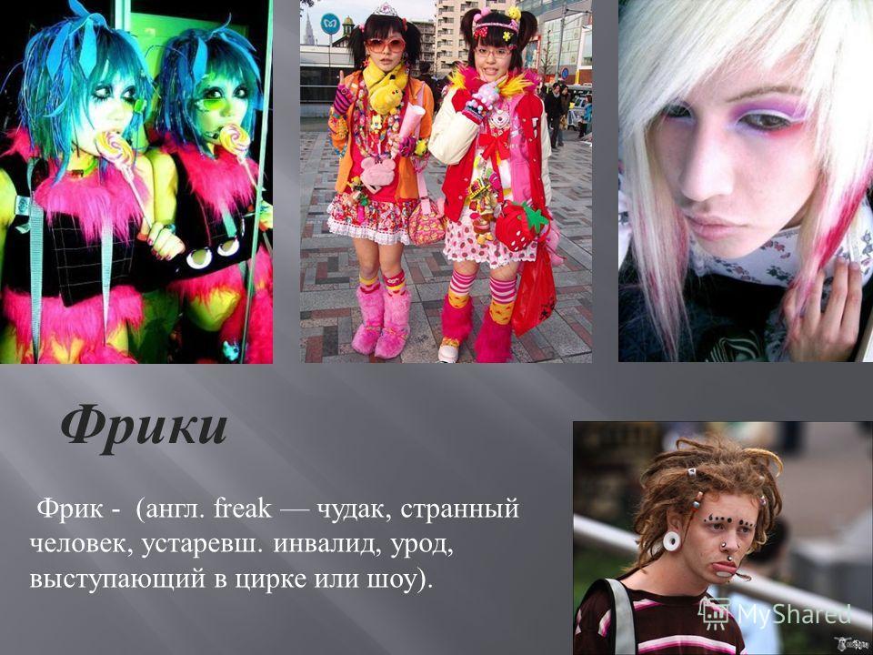 Фрики Фрик - (англ. freak чудак, странный человек, устаревш. инвалид, урод, выступающий в цирке или шоу).