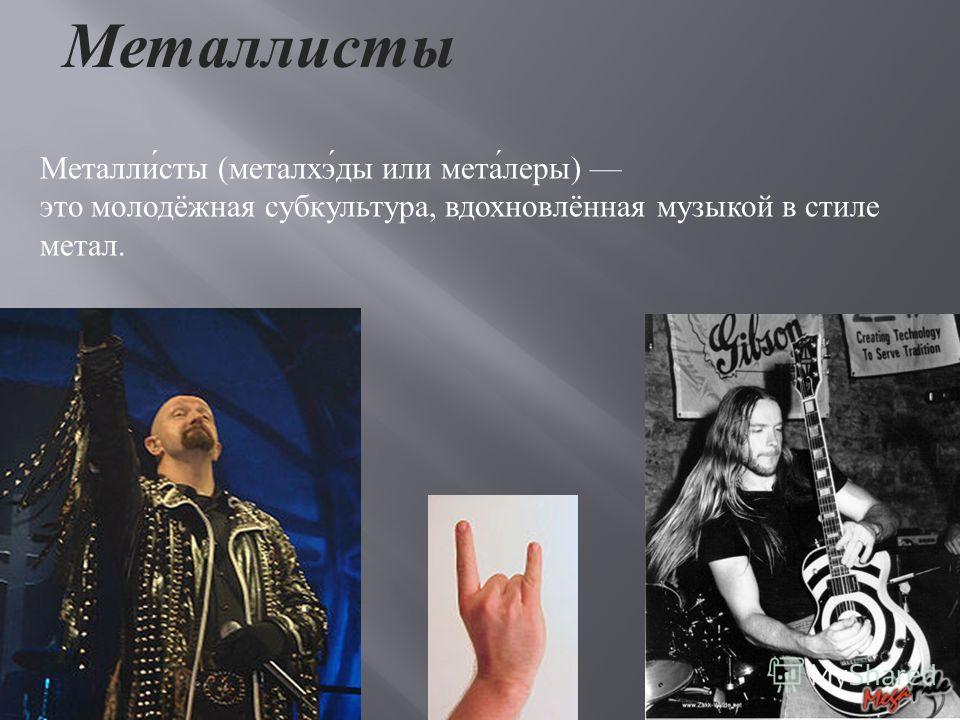 Металлисты Металли́сты (металхэ́ды или мета́леры) это молодёжная субкультура, вдохновлённая музыкой в стиле метал.