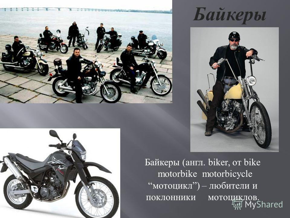 Байкеры Байкеры (англ. biker, от bike motorbike motorbicycle мотоцикл) – любители и поклонники мотоциклов.