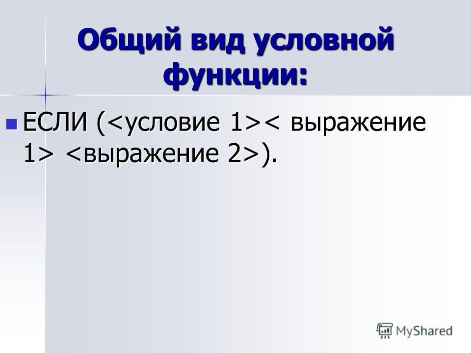 Общий вид условной функции: ЕСЛИ ( ). ЕСЛИ ( ).