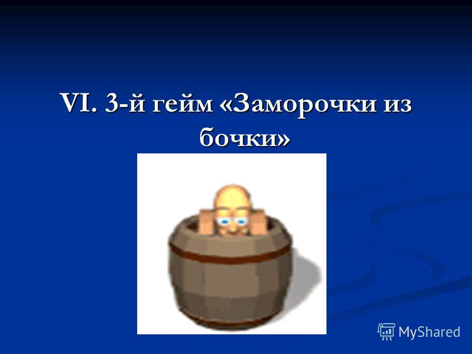 VI. 3-й гейм «Заморочки из бочки»