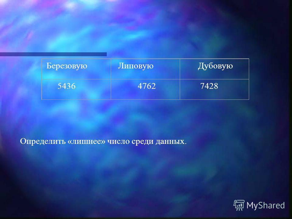 Березовую Липовую Дубовую 5436 4762 7428 Определить «лишнее» число среди данных.