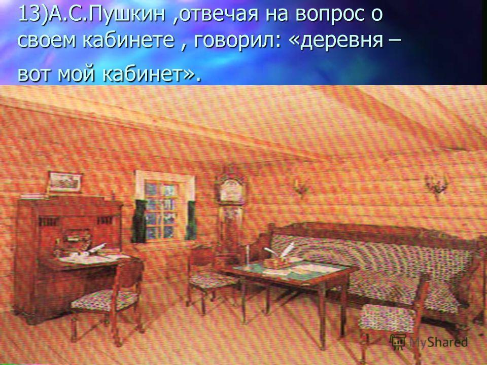 13)А.С.Пушкин,отвечая на вопрос о своем кабинете, говорил: «деревня – вот мой кабинет».
