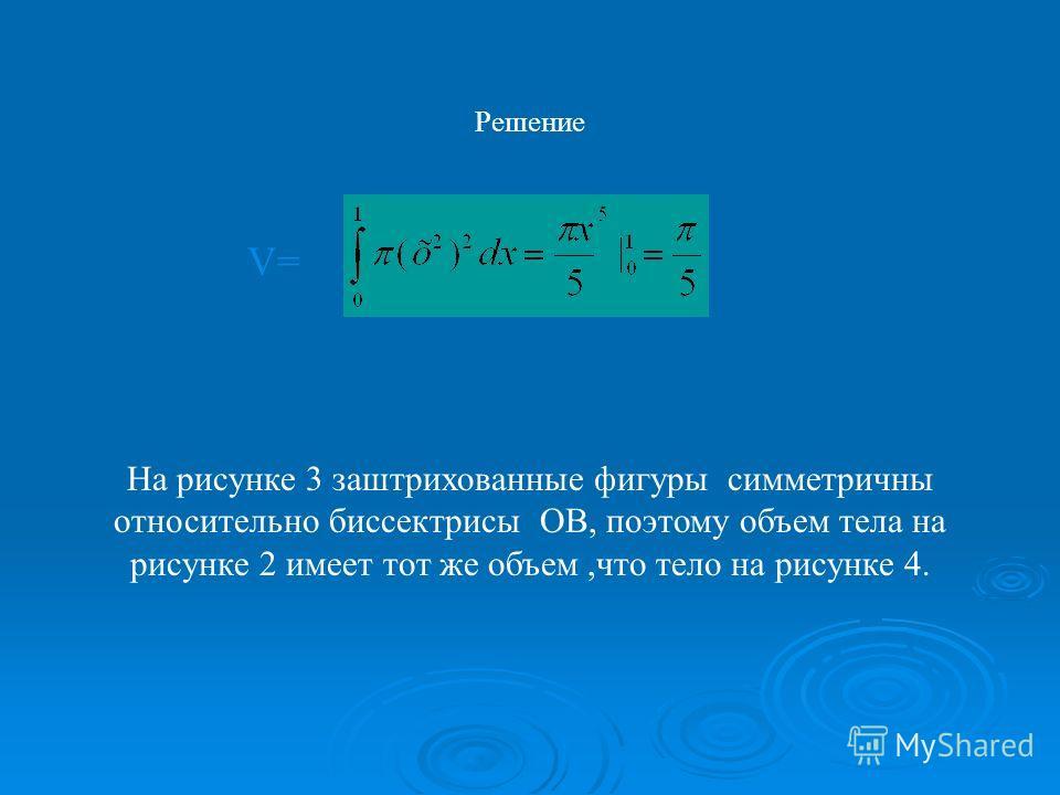 На рисунке 3 заштрихованные фигуры симметричны относительно биссектрисы ОВ, поэтому объем тела на рисунке 2 имеет тот же объем,что тело на рисунке 4. Решение V=