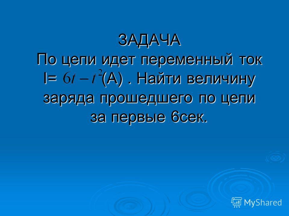 ЗАДАЧА По цепи идет переменный ток I= (А). Найти величину заряда прошедшего по цепи за первые 6сек.