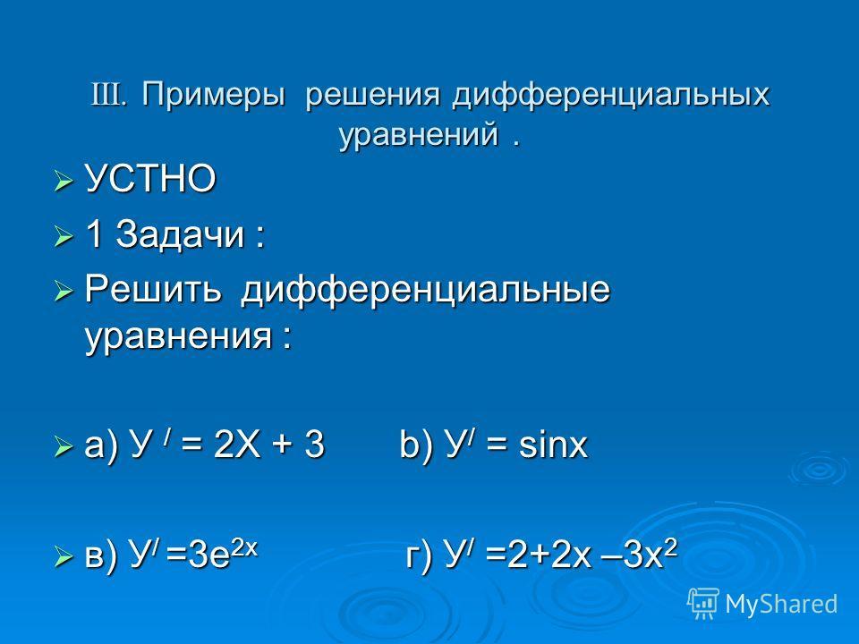 III. Примеры решения дифференциальных уравнений. УСТНО УСТНО 1 Задачи : 1 Задачи : Решить дифференциальные уравнения : Решить дифференциальные уравнения : a) У / = 2Х + 3 b) У / = sinх a) У / = 2Х + 3 b) У / = sinх в) У / =3е 2х г) У / =2+2х –3х 2 в)