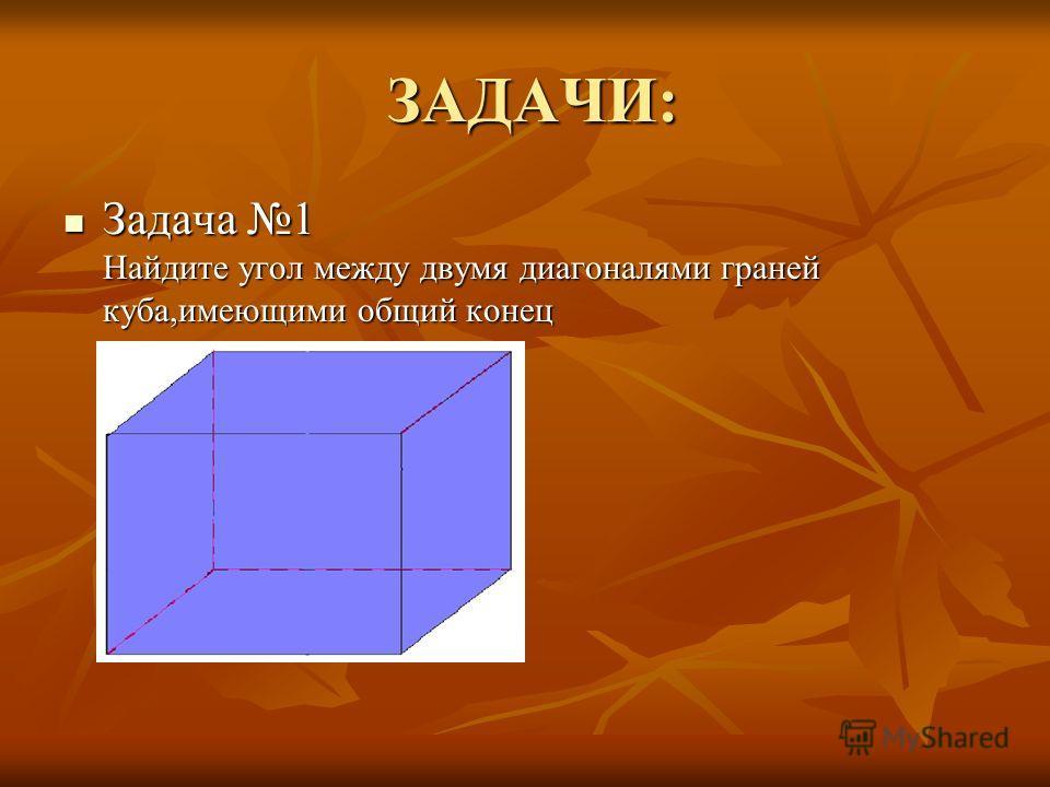 ЗАДАЧИ: ЗАДАЧИ: Задача 1 Найдите угол между двумя диагоналями граней куба,имеющими общий конец Задача 1 Найдите угол между двумя диагоналями граней куба,имеющими общий конец