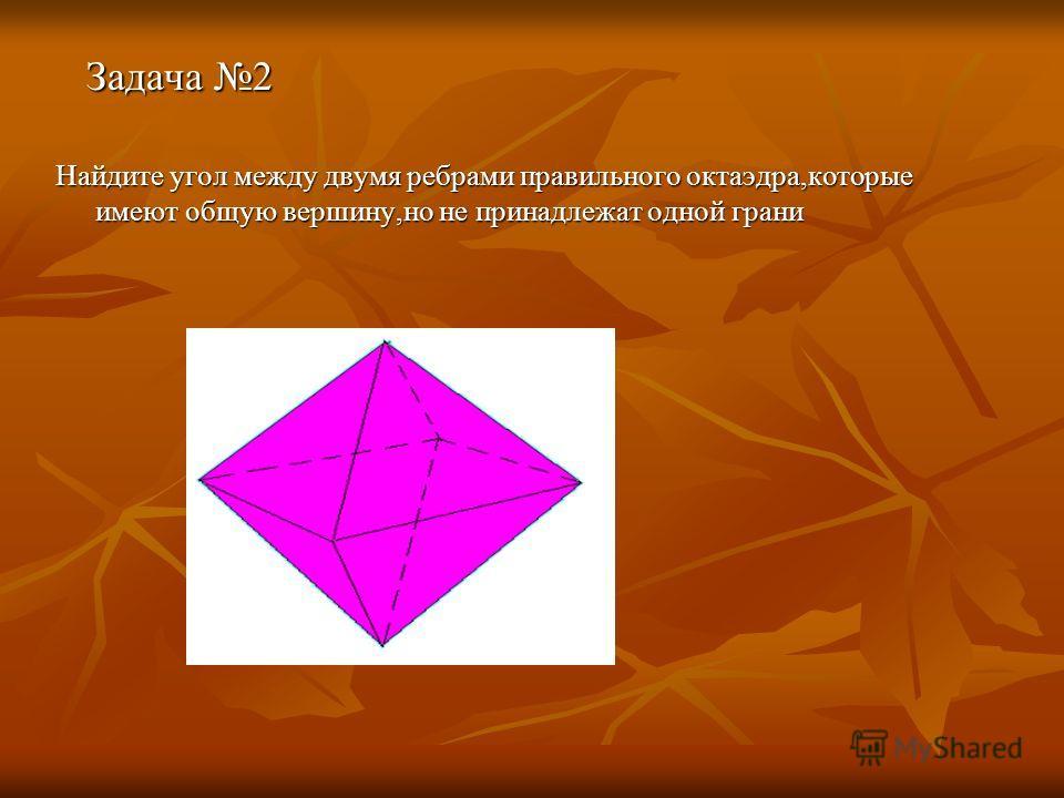 Задача 2 Задача 2 Найдите угол между двумя ребрами правильного октаэдра,которые имеют общую вершину,но не принадлежат одной грани