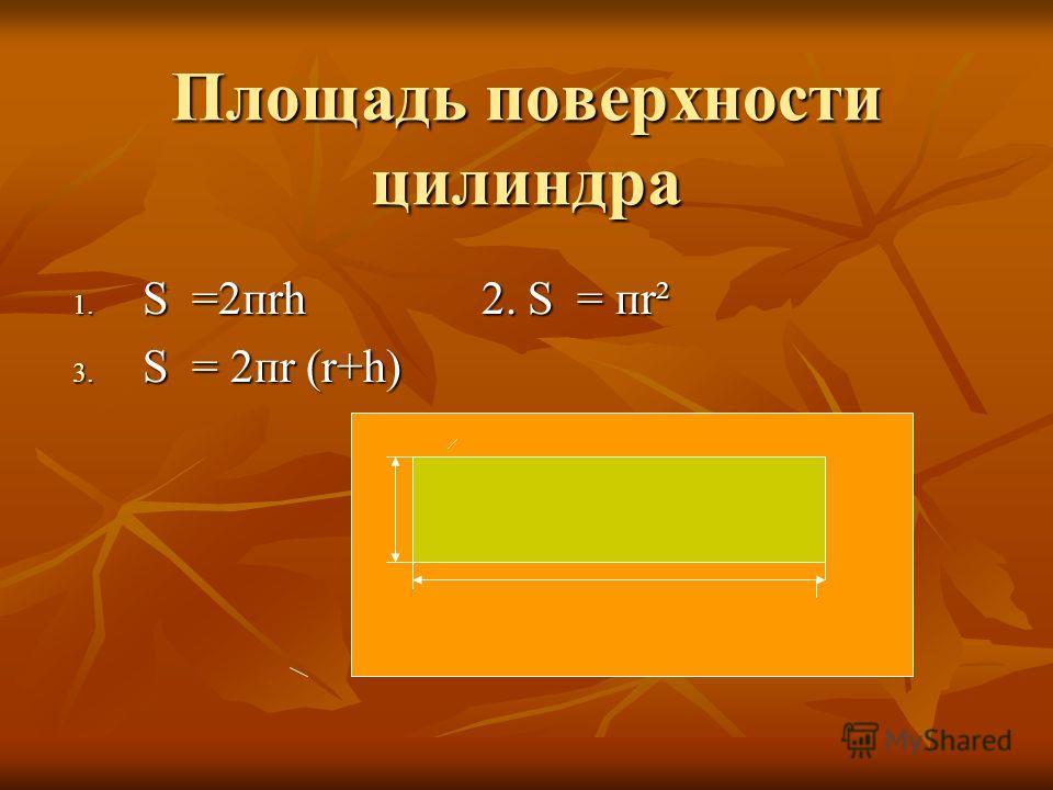 Площадь поверхности цилиндра 1. S =2пrh 2. S = пr² 3. S = 2пr (r+h)
