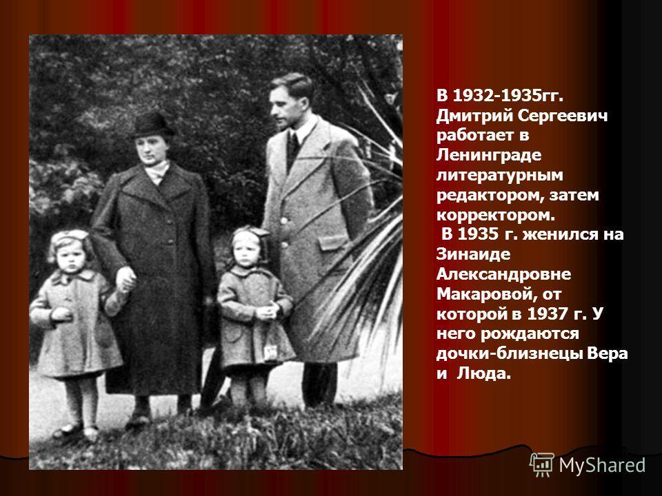 В 1932-1935гг. Дмитрий Сергеевич работает в Ленинграде литературным редактором, затем корректором. В 1935 г. женился на Зинаиде Александровне Макаровой, от которой в 1937 г. У него рождаются дочки-близнецы Вера и Люда.