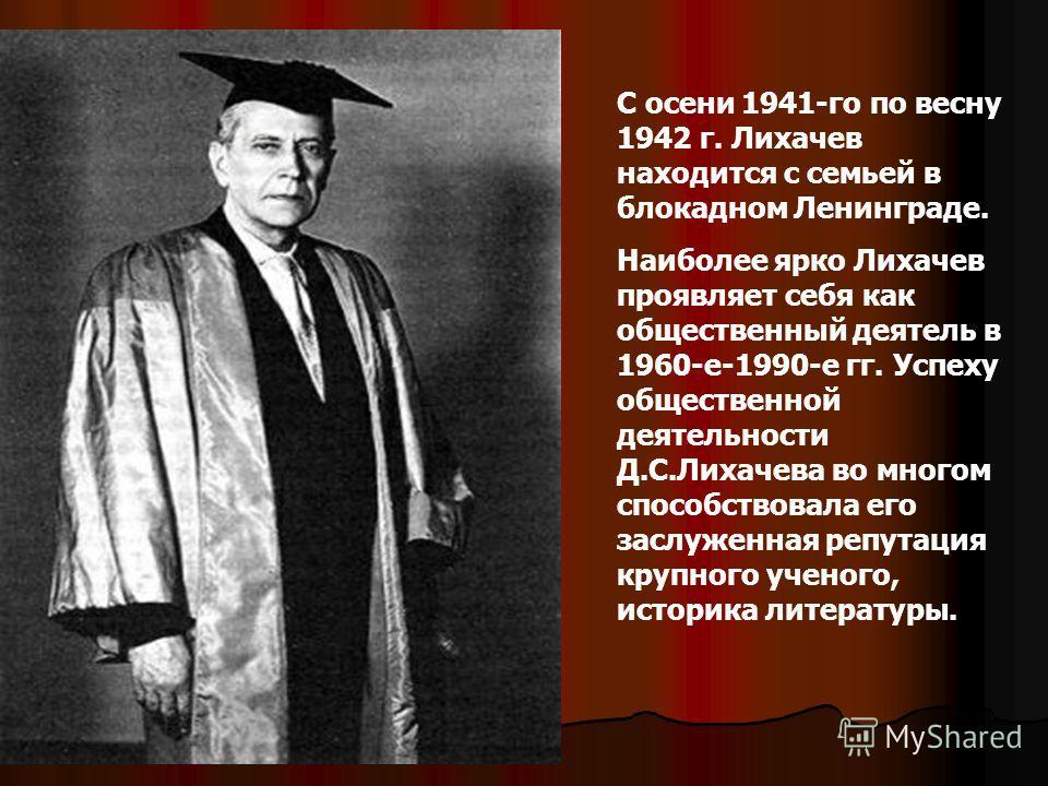 С осени 1941-го по весну 1942 г. Лихачев находится с семьей в блокадном Ленинграде. Наиболее ярко Лихачев проявляет себя как общественный деятель в 1960-е-1990-е гг. Успеху общественной деятельности Д.С.Лихачева во многом способствовала его заслуженн