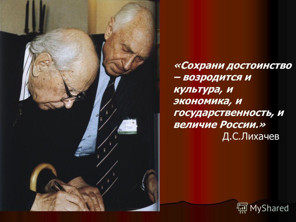 «Сохрани достоинство – возродится и культура, и экономика, и государственность, и величие России.» Д.С.Лихачев