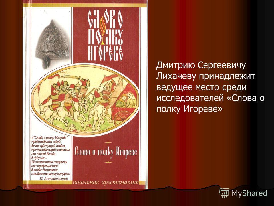 Дмитрию Сергеевичу Лихачеву принадлежит ведущее место среди исследователей «Слова о полку Игореве»