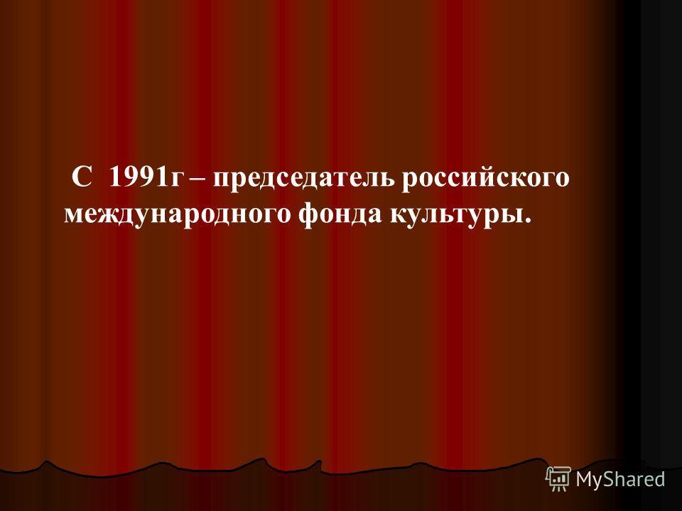 С 1991г – председатель российского международного фонда культуры.