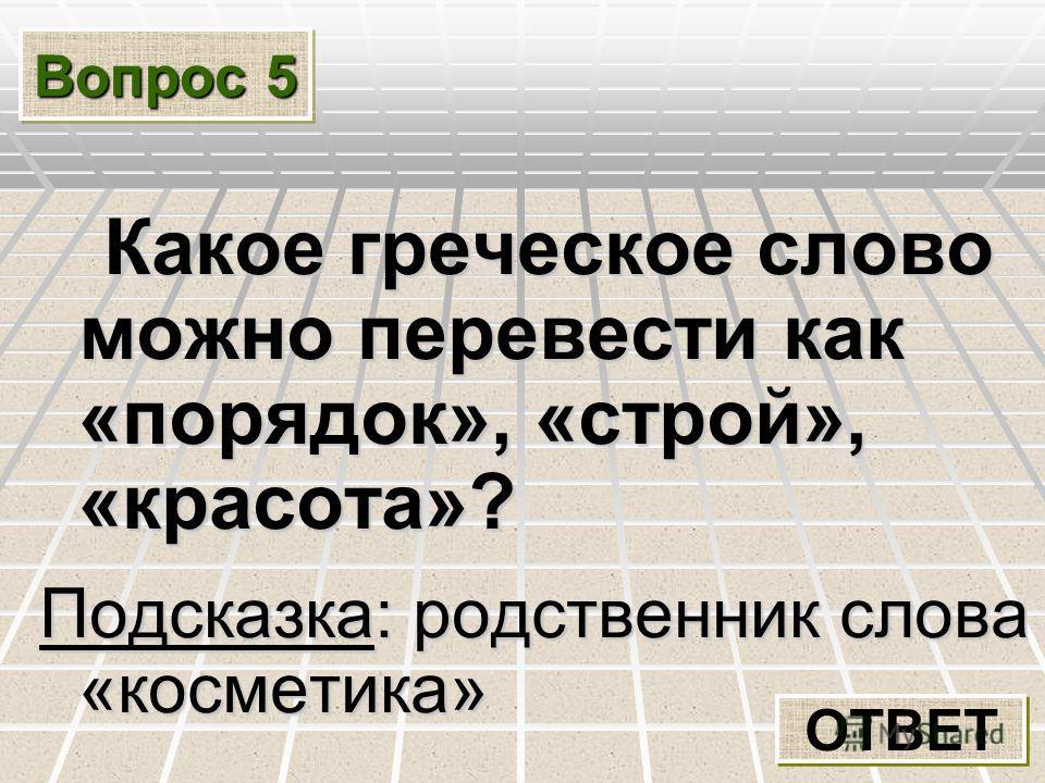 Вопрос 5 Какое греческое слово можно перевести как «порядок», «строй», «красота»? Какое греческое слово можно перевести как «порядок», «строй», «красота»? Подсказка: родственник слова «косметика» ОТВЕТ