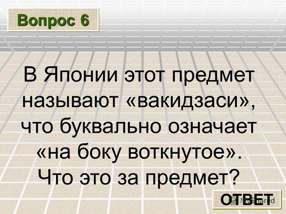 Вопрос 6 ОТВЕТ В Японии этот предмет называют «вакидзаси», что буквально означает «на боку воткнутое». Что это за предмет?