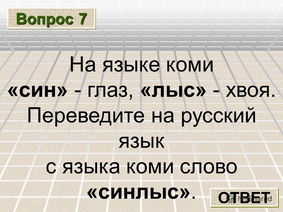 Вопрос 7 ОТВЕТ На языке коми «син» - глаз, «лыс» - хвоя. Переведите на русский язык с языка коми слово «синлыс».