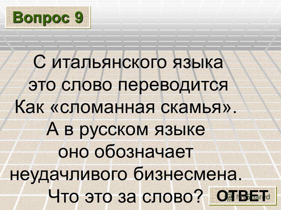 Вопрос 9 ОТВЕТ С итальянского языка это слово переводится Как «сломанная скамья». А в русском языке оно обозначает неудачливого бизнесмена. Что это за слово?