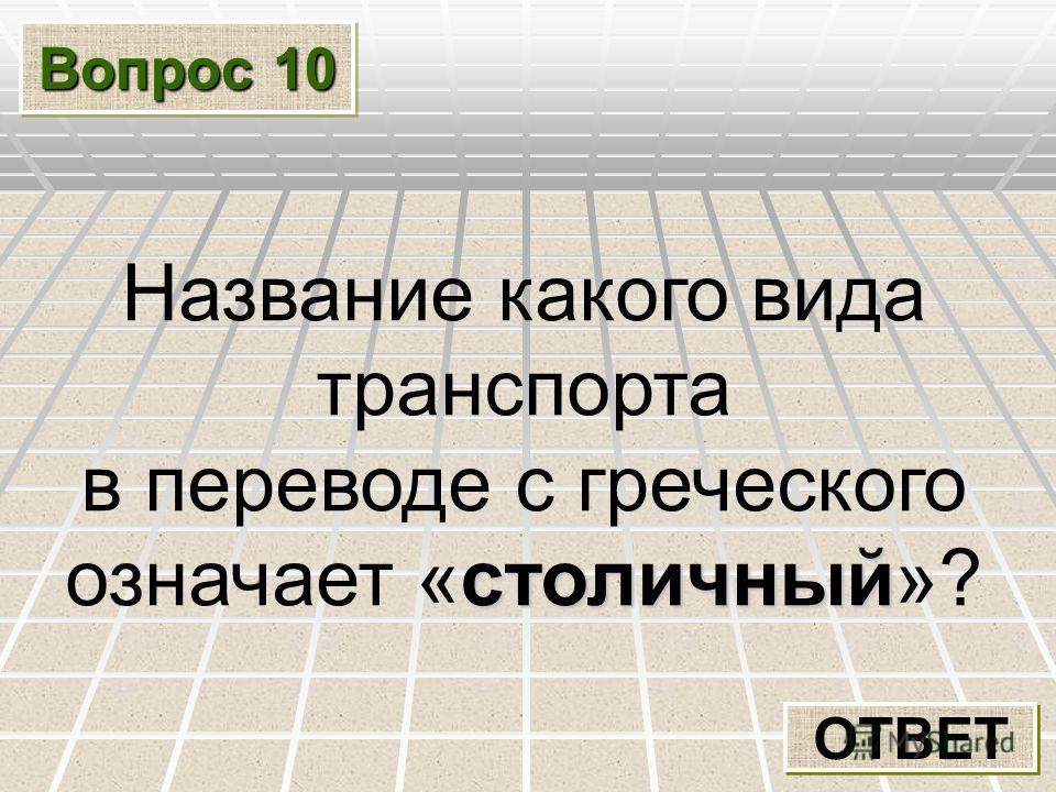 Вопрос 10 ОТВЕТ Название какого вида транспорта в переводе с греческого столичный означает «столичный»?