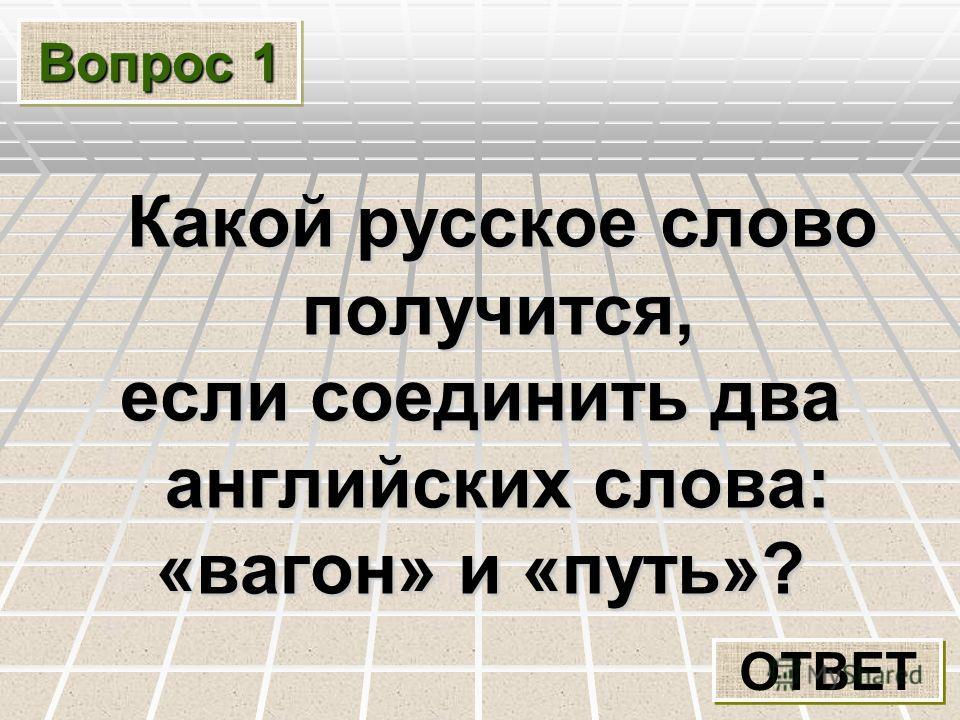 Вопрос 1 Какой русское слово получится, Какой русское слово получится, если соединить два английских слова: «вагон» и «путь»? ОТВЕТ