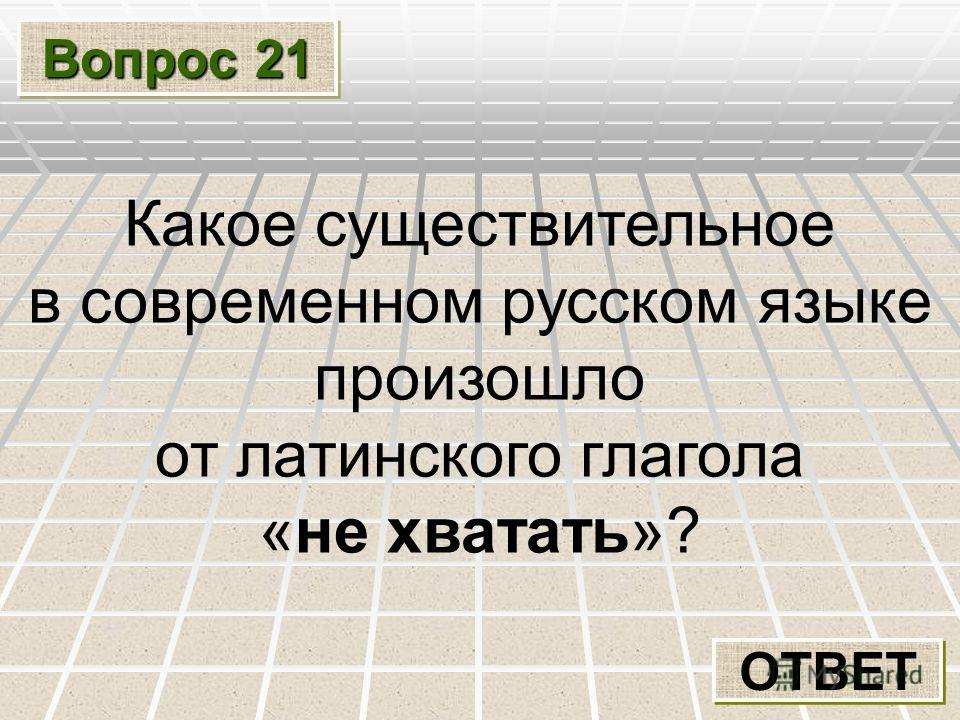 Вопрос 21 ОТВЕТ Какое существительное в современном русском языке произошло от латинского глагола «не хватать»?