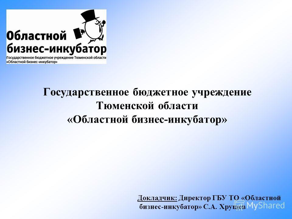 Государственное бюджетное учреждение Тюменской области «Областной бизнес-инкубатор» Докладчик: Директор ГБУ ТО «Областной бизнес-инкубатор» С.А. Хрущев