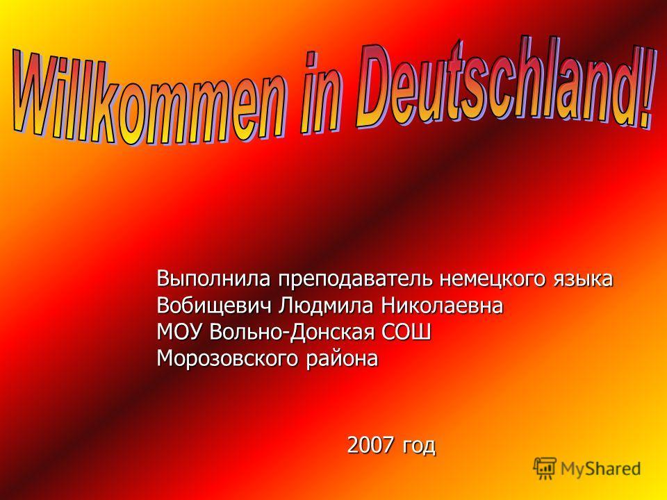 Выполнила преподаватель немецкого языка Вобищевич Людмила Николаевна МОУ Вольно-Донская СОШ Морозовского района 2007 год