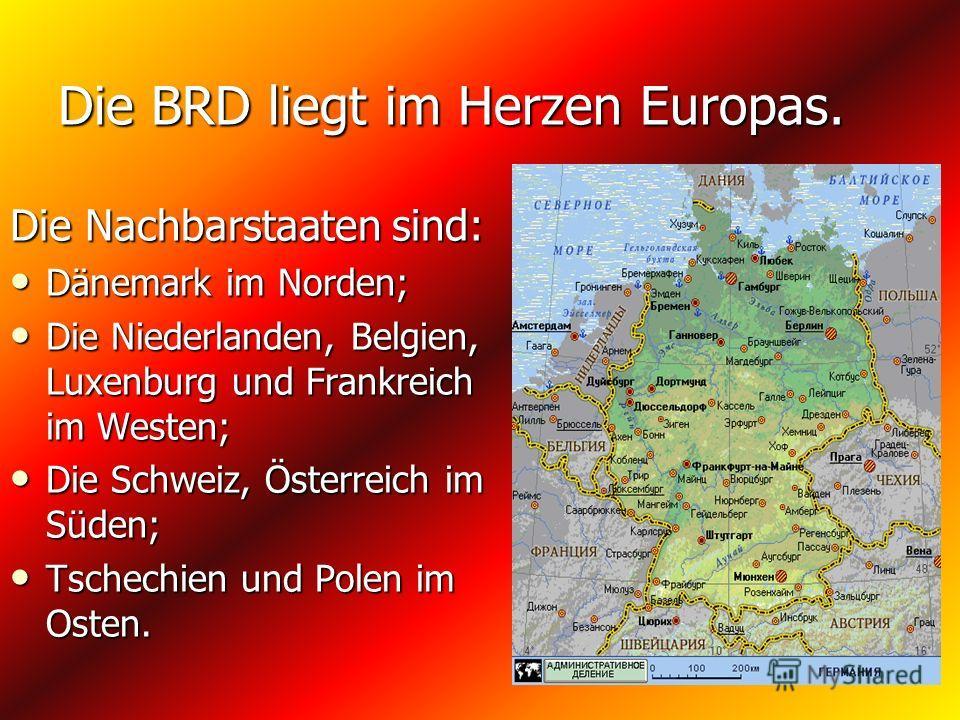 Die BRD liegt im Herzen Europas. Die Nachbarstaaten sind: Dänemark im Norden; Dänemark im Norden; Die Niederlanden, Belgien, Luxenburg und Frankreich im Westen; Die Niederlanden, Belgien, Luxenburg und Frankreich im Westen; Die Schweiz, Österreich im