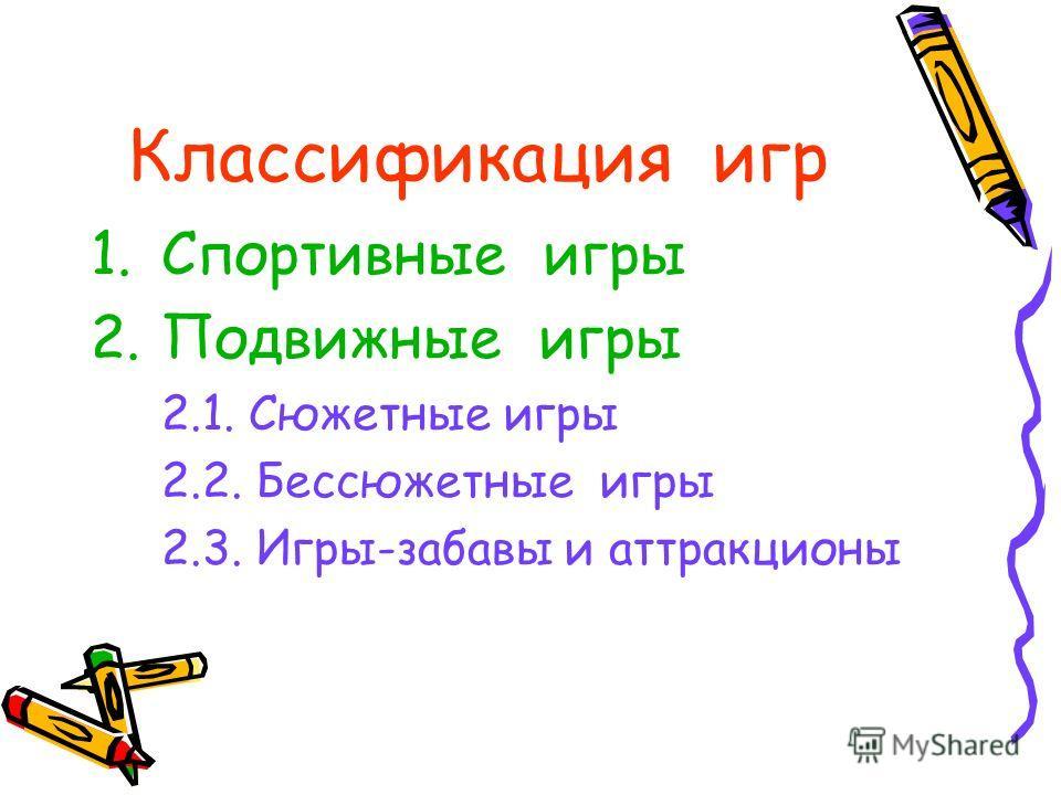 Классификация игр 1.Спортивные игры 2.Подвижные игры 2.1. Сюжетные игры 2.2. Бессюжетные игры 2.3. Игры-забавы и аттракционы