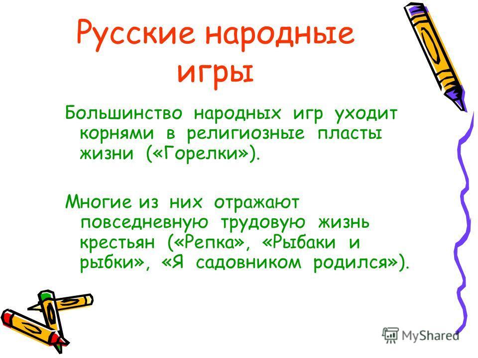 Русские народные игры Большинство народных игр уходит корнями в религиозные пласты жизни («Горелки»). Многие из них отражают повседневную трудовую жизнь крестьян («Репка», «Рыбаки и рыбки», «Я садовником родился»).