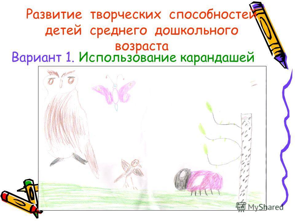 Развитие творческих способностей детей среднего дошкольного возраста Вариант 1. Использование карандашей Вставка рисунка!!!