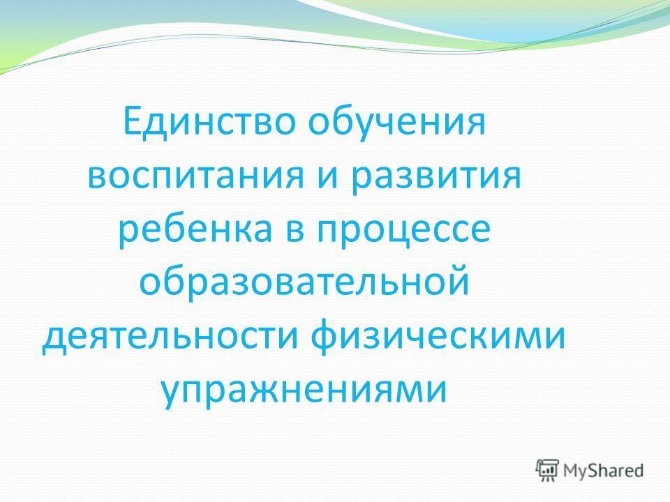 Единство обучения воспитания и развития ребенка в процессе образовательной деятельности физическими упражнениями
