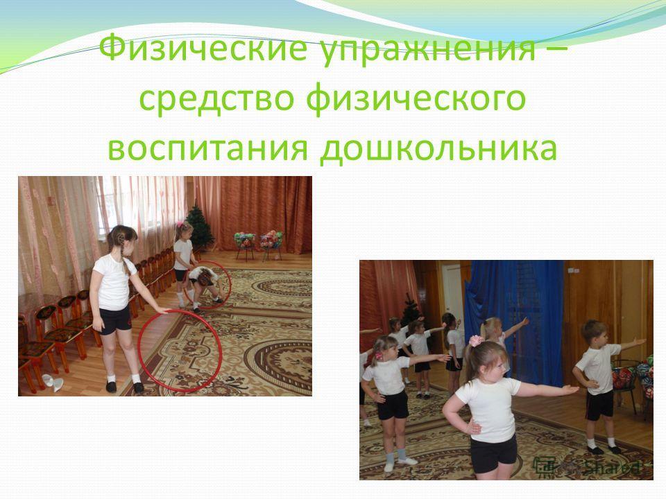 Физические упражнения – средство физического воспитания дошкольника