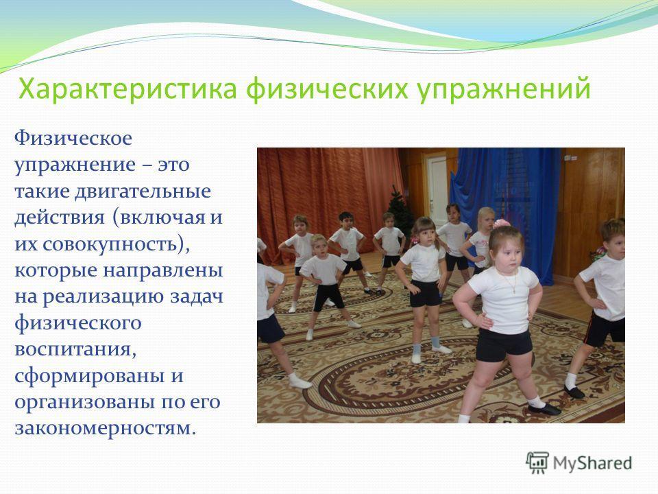 Характеристика физических упражнений Физическое упражнение – это такие двигательные действия (включая и их совокупность), которые направлены на реализацию задач физического воспитания, сформированы и организованы по его закономерностям.
