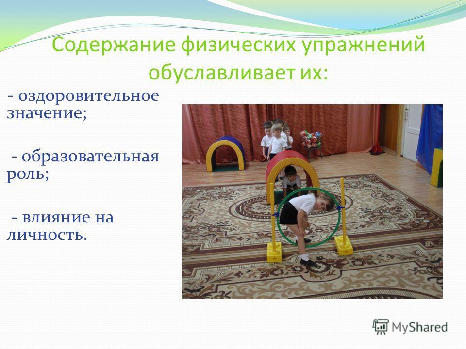 Содержание физических упражнений обуславливает их: - оздоровительное значение; - образовательная роль; - влияние на личность.