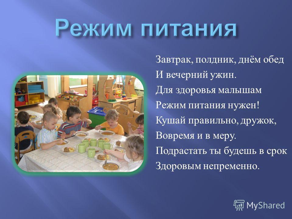 Завтрак, полдник, днём обед И вечерний ужин. Для здоровья малышам Режим питания нужен ! Кушай правильно, дружок, Вовремя и в меру. Подрастать ты будешь в срок Здоровым непременно.