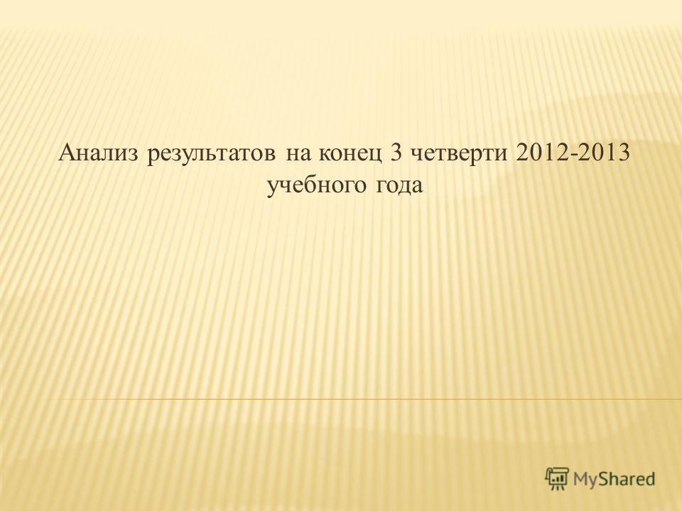 Анализ результатов на конец 3 четверти 2012-2013 учебного года