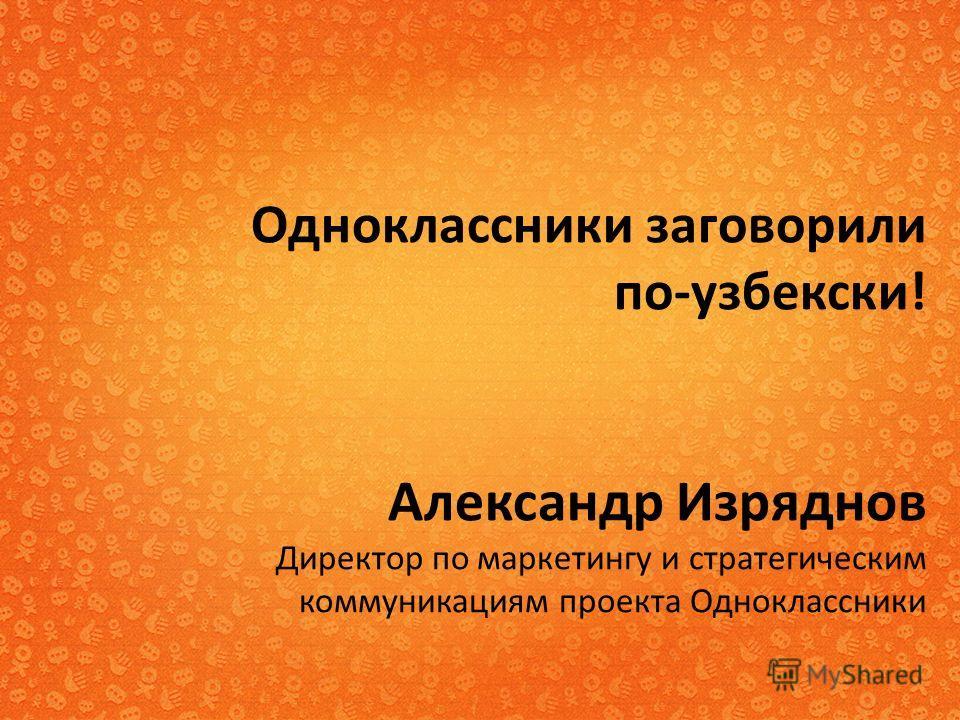 Одноклассники заговорили по-узбекски! Александр Изряднов Директор по маркетингу и стратегическим коммуникациям проекта Одноклассники