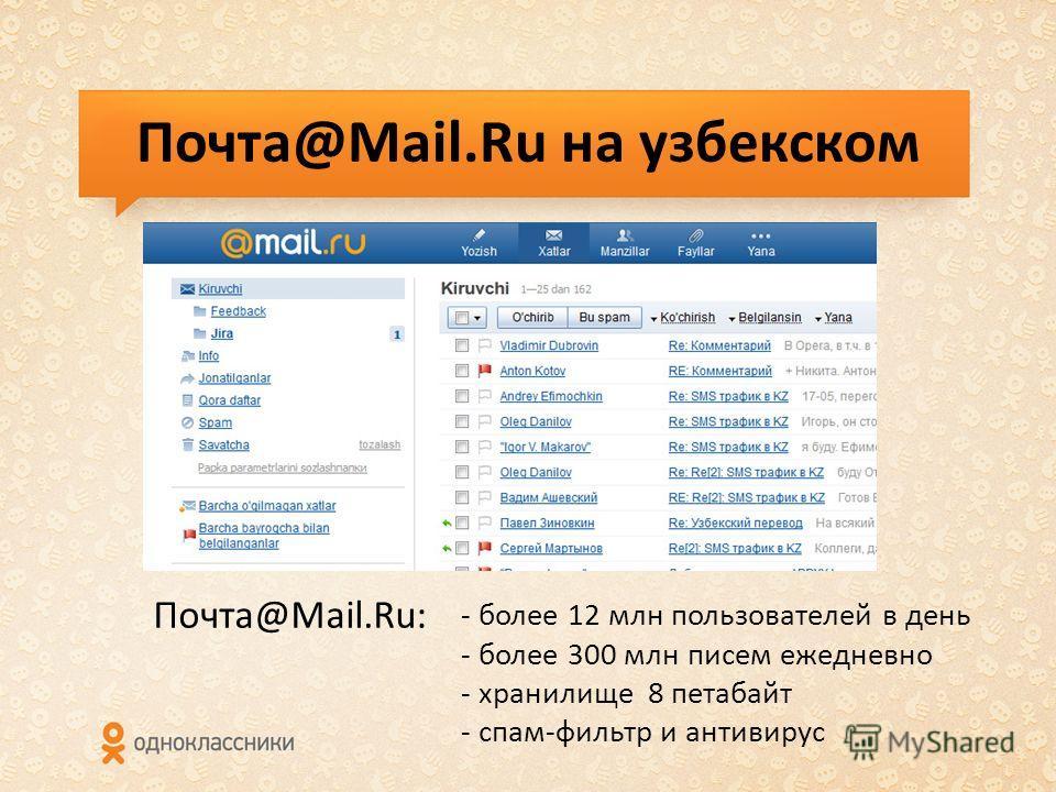 Почта@Mail.Ru на узбекском - более 12 млн пользователей в день - более 300 млн писем ежедневно - хранилище 8 петабайт - спам-фильтр и антивирус Почта@Mail.Ru: