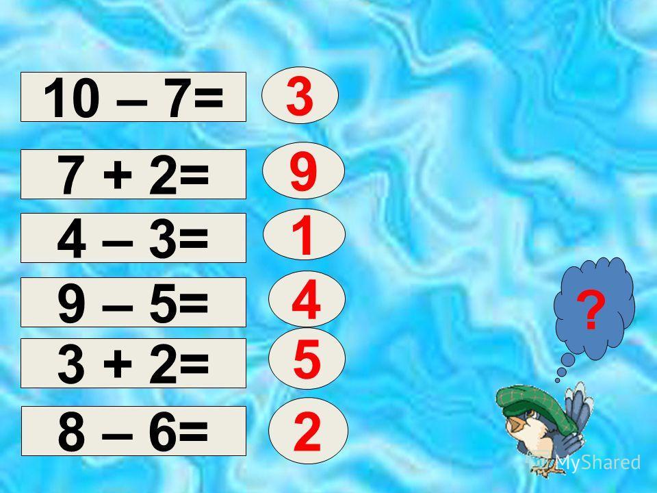 10 – 7= 4 – 3= 7 + 2= 3 ? 9 1 9 – 5= 3 + 2= 8 – 6= 4 5 2