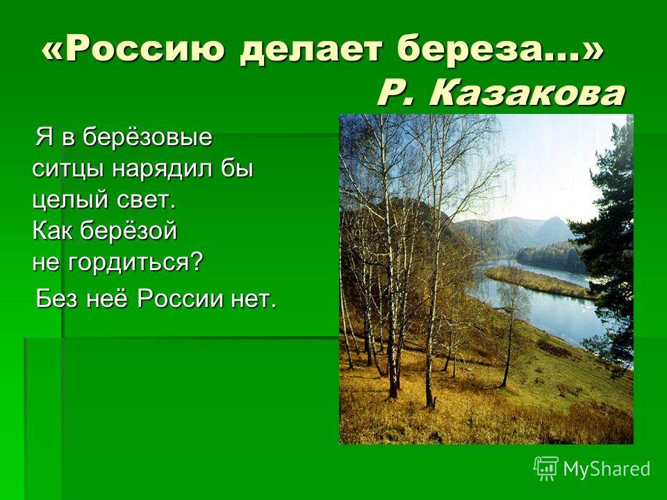 «Россию делает береза...» Р. Казакова Я в берёзовые ситцы нарядил бы целый свет. Как берёзой не гордиться? Я в берёзовые ситцы нарядил бы целый свет. Как берёзой не гордиться? Без неё России нет. Без неё России нет.