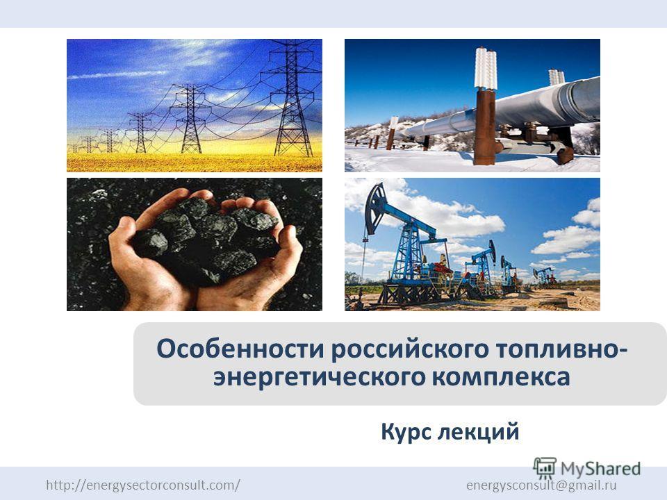 Курс лекций http://energysectorconsult.com/ energysconsult@gmail.ru Особенности российского топливно- энергетического комплекса