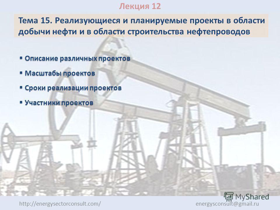 Лекция 12 Тема 15. Реализующиеся и планируемые проекты в области добычи нефти и в области строительства нефтепроводов Описание различных проектов Описание различных проектов Масштабы проектов Масштабы проектов Сроки реализации проектов Сроки реализац