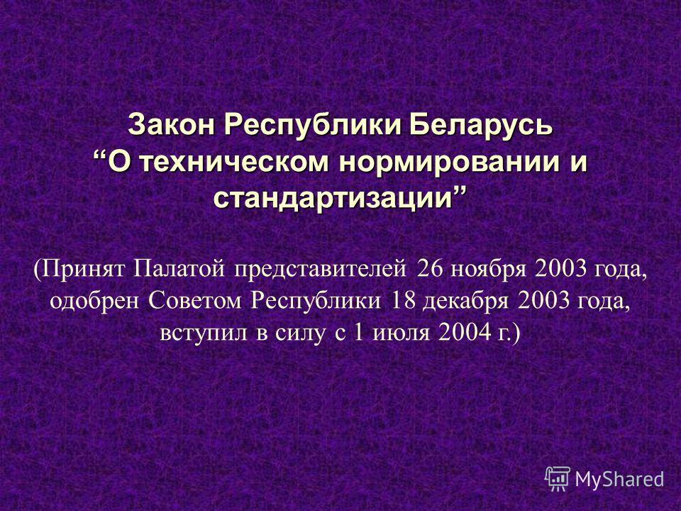 Закон Республики Беларусь О техническом нормировании и стандартизации (Принят Палатой представителей 26 ноября 2003 года, одобрен Советом Республики 18 декабря 2003 года, вступил в силу с 1 июля 2004 г.)