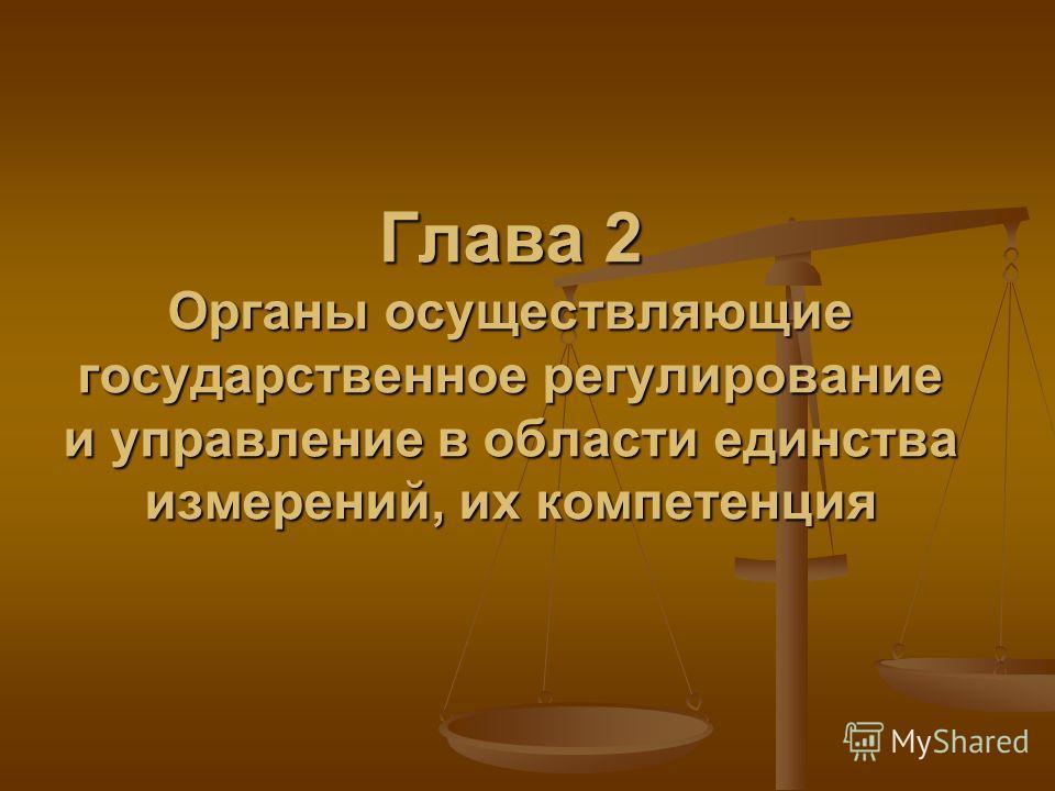 Глава 2 Органы осуществляющие государственное регулирование и управление в области единства измерений, их компетенция