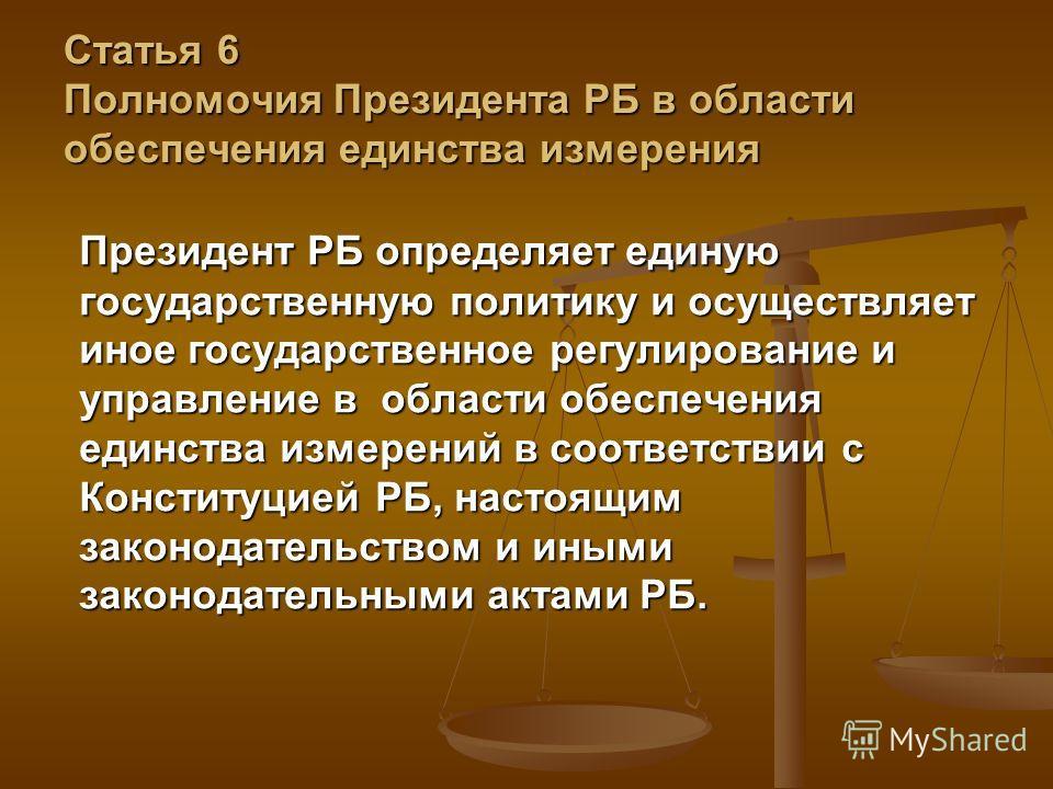 Статья 6 Полномочия Президента РБ в области обеспечения единства измерения Президент РБ определяет единую государственную политику и осуществляет иное государственное регулирование и управление в области обеспечения единства измерений в соответствии