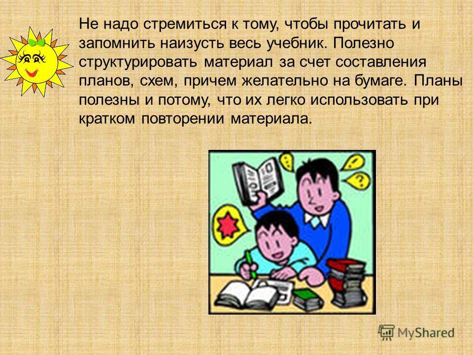 Не надо стремиться к тому, чтобы прочитать и запомнить наизусть весь учебник. Полезно структурировать материал за счет составления планов, схем, причем желательно на бумаге. Планы полезны и потому, что их легко использовать при кратком повторении мат